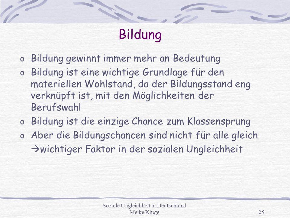 Soziale Ungleichheit in Deutschland Meike Kluge25 Bildung o Bildung gewinnt immer mehr an Bedeutung o Bildung ist eine wichtige Grundlage für den mate