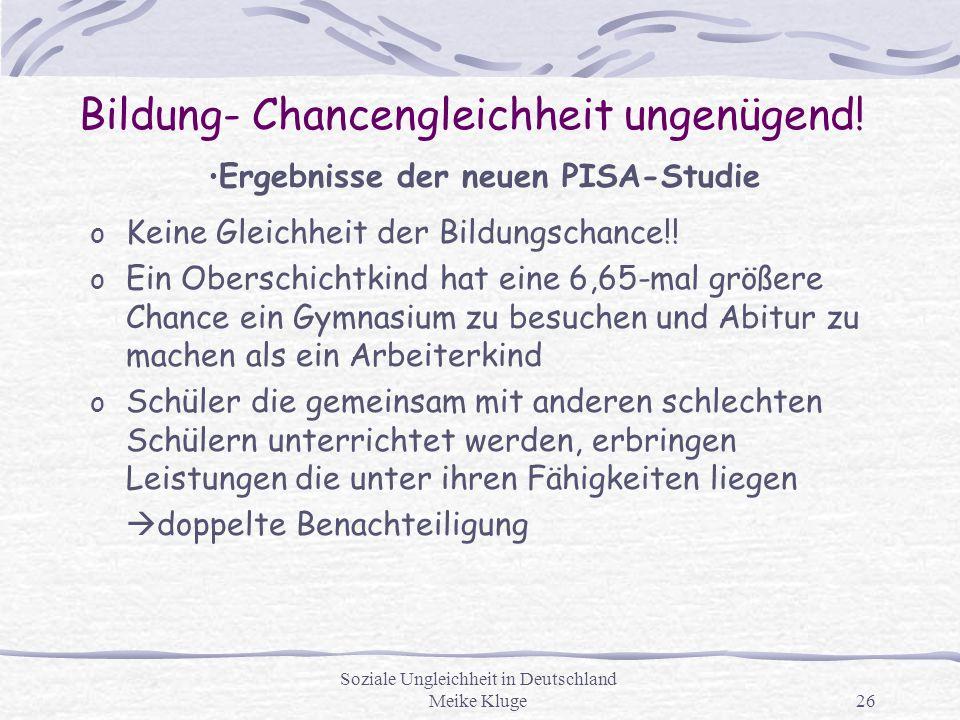 Soziale Ungleichheit in Deutschland Meike Kluge26 Bildung- Chancengleichheit ungenügend! o Keine Gleichheit der Bildungschance!! o Ein Oberschichtkind