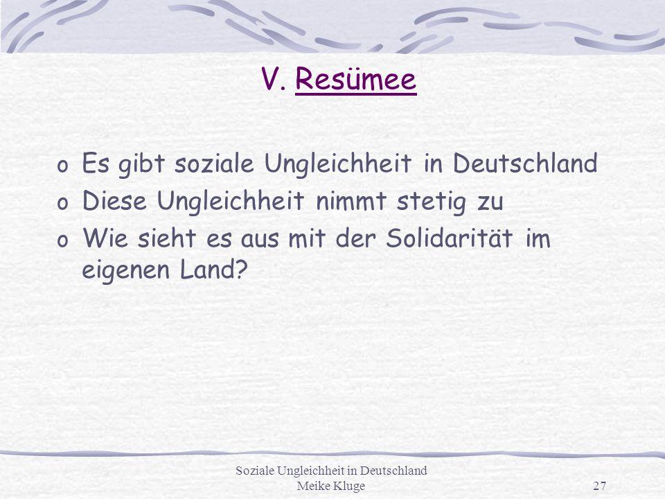 Soziale Ungleichheit in Deutschland Meike Kluge27 V. Resümee o Es gibt soziale Ungleichheit in Deutschland o Diese Ungleichheit nimmt stetig zu o Wie