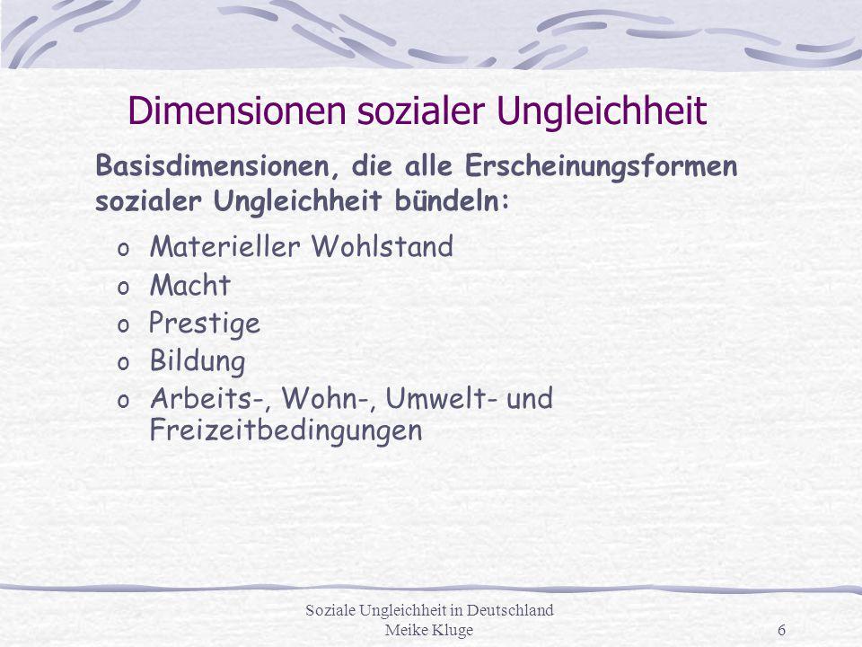 Soziale Ungleichheit in Deutschland Meike Kluge6 Dimensionen sozialer Ungleichheit o Materieller Wohlstand o Macht o Prestige o Bildung o Arbeits-, Wo