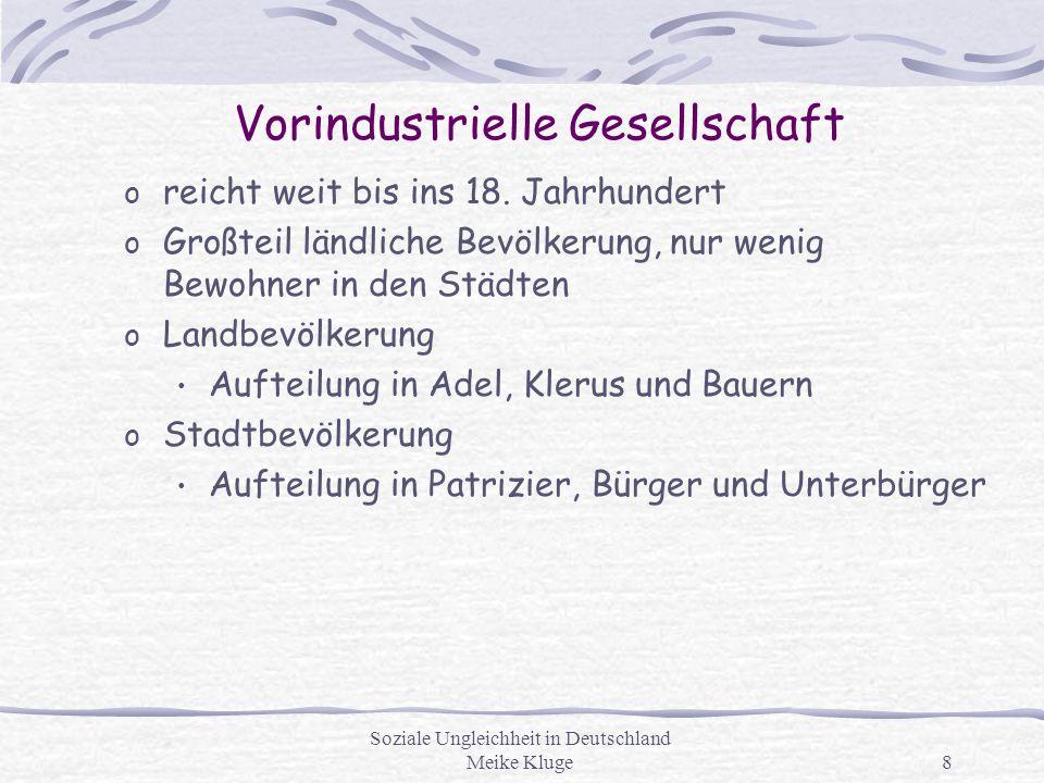 Soziale Ungleichheit in Deutschland Meike Kluge8 Vorindustrielle Gesellschaft o reicht weit bis ins 18. Jahrhundert o Großteil ländliche Bevölkerung,