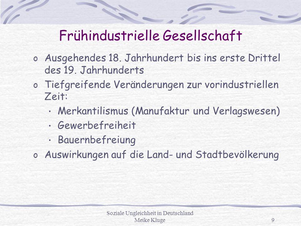 Soziale Ungleichheit in Deutschland Meike Kluge9 Frühindustrielle Gesellschaft o Ausgehendes 18. Jahrhundert bis ins erste Drittel des 19. Jahrhundert