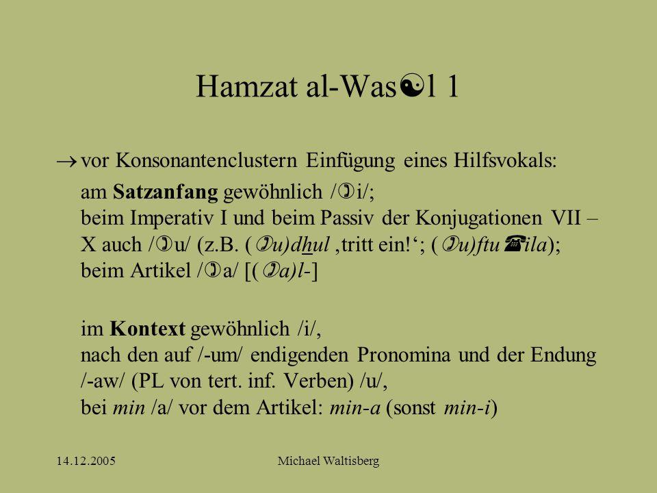 14.12.2005Michael Waltisberg Hamzat al-Was  l 1  vor Konsonantenclustern Einfügung eines Hilfsvokals: am Satzanfang gewöhnlich /  i/; beim Imperativ I und beim Passiv der Konjugationen VII – X auch /  u/ (z.B.