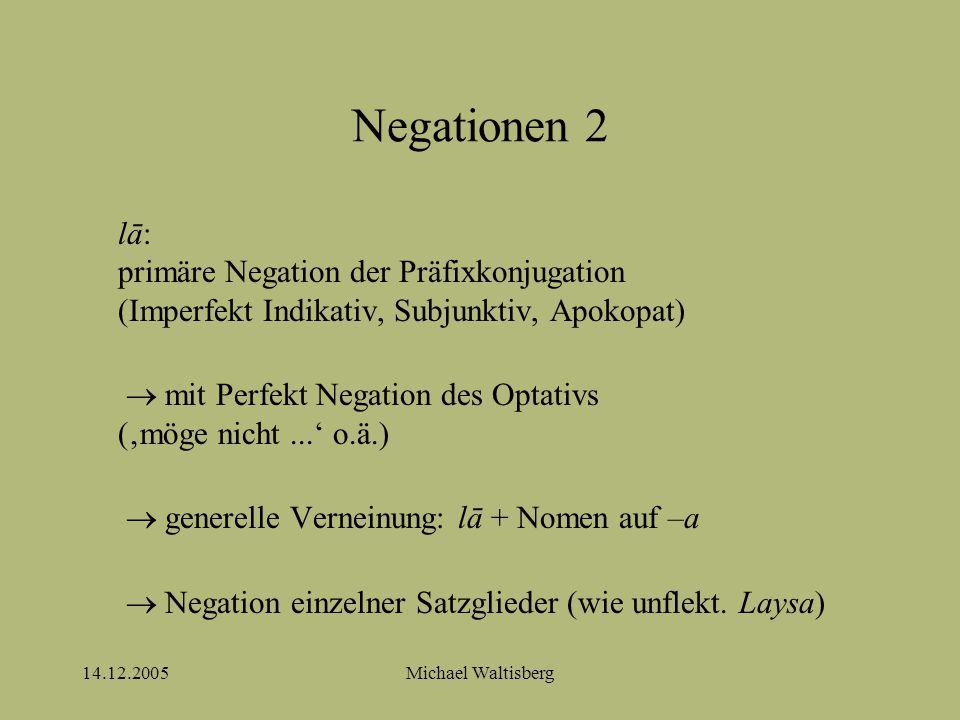 14.12.2005Michael Waltisberg Negationen 2 lā: primäre Negation der Präfixkonjugation (Imperfekt Indikativ, Subjunktiv, Apokopat)  mit Perfekt Negation des Optativs ('möge nicht...' o.ä.)  generelle Verneinung: lā + Nomen auf –a  Negation einzelner Satzglieder (wie unflekt.