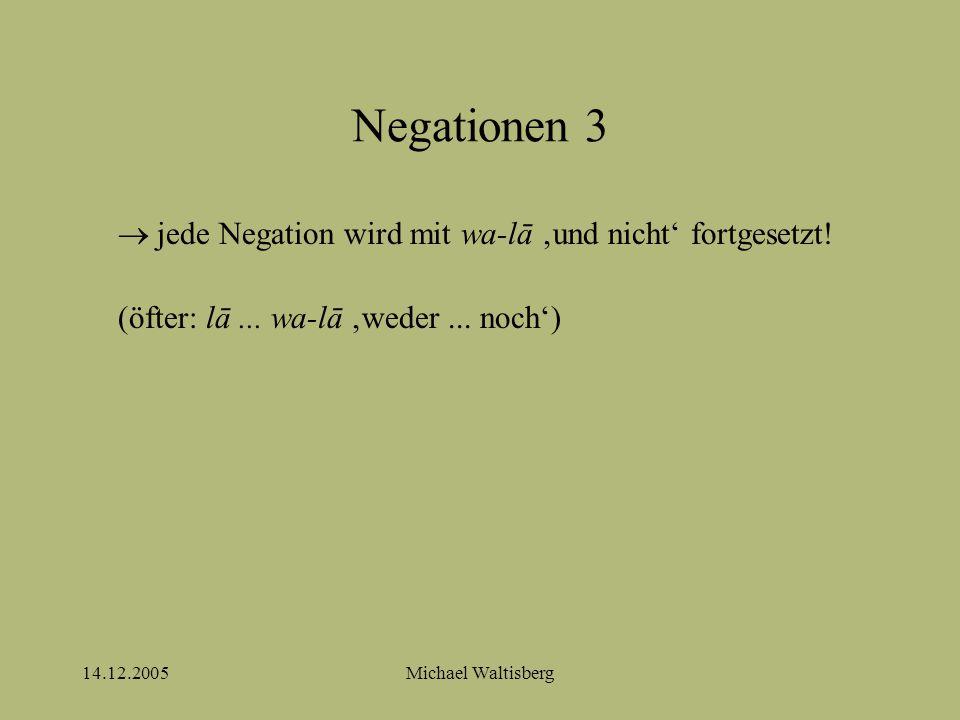 14.12.2005Michael Waltisberg Negationen 3  jede Negation wird mit wa-lā 'und nicht' fortgesetzt.