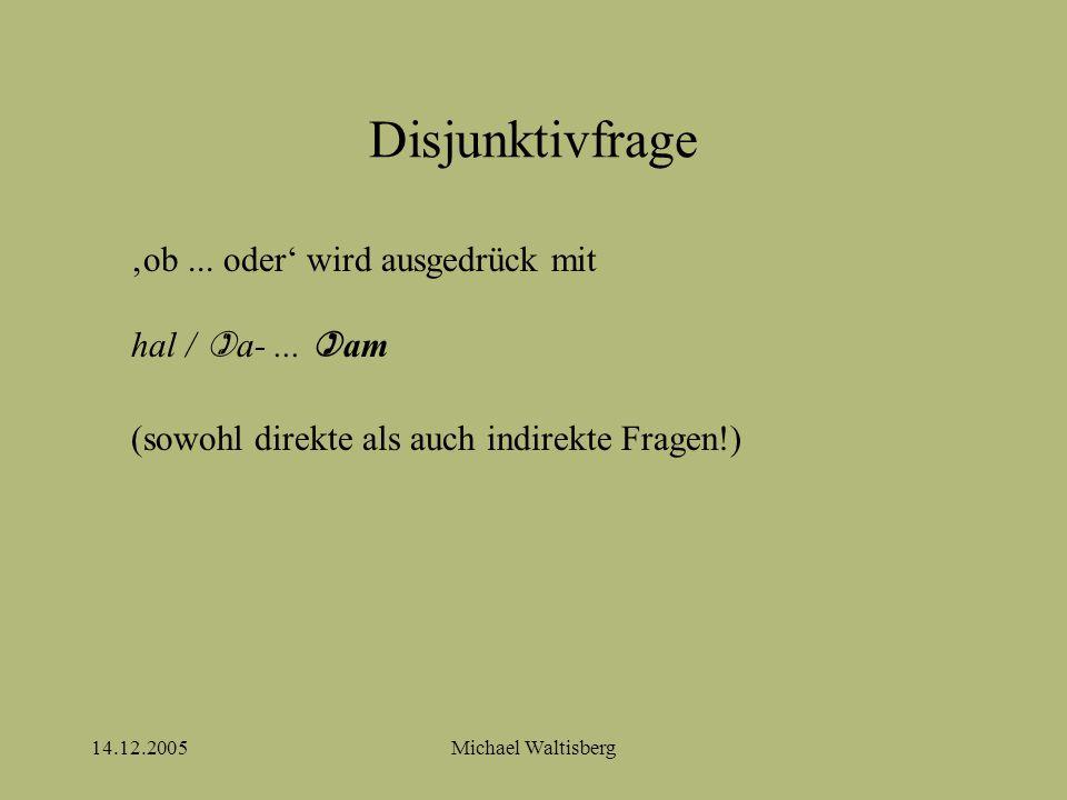 14.12.2005Michael Waltisberg Disjunktivfrage 'ob... oder' wird ausgedrück mit hal /  a-...  am (sowohl direkte als auch indirekte Fragen!)