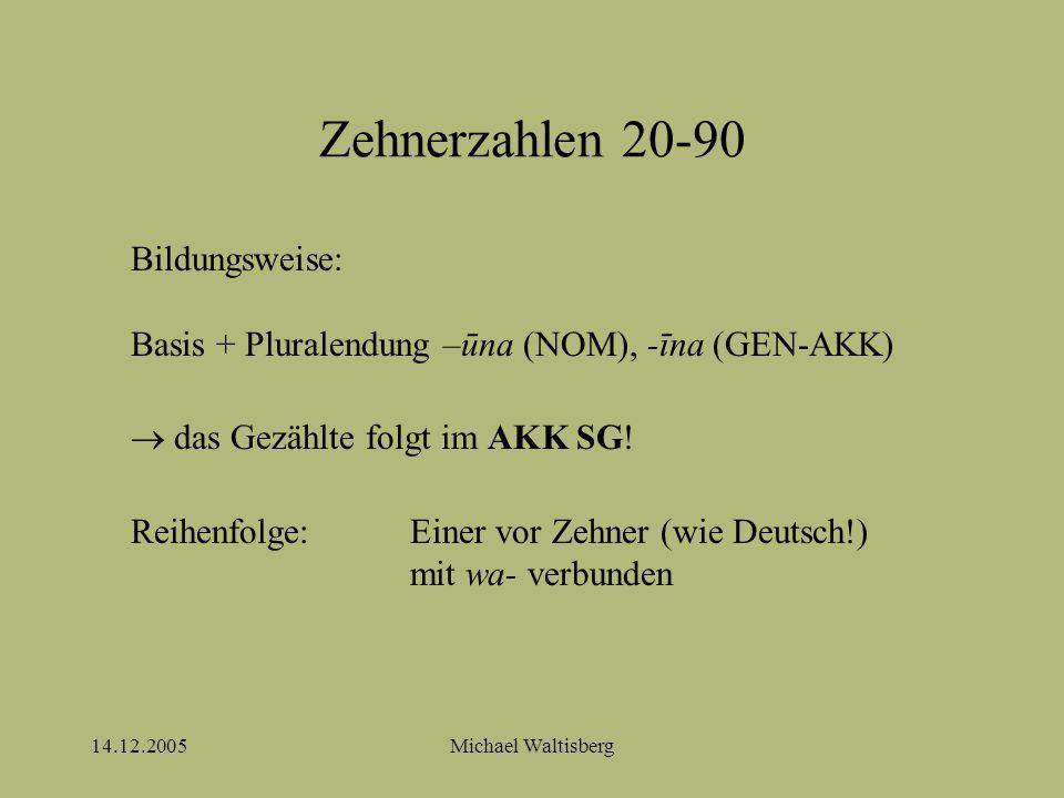 14.12.2005Michael Waltisberg Zehnerzahlen 20-90 Bildungsweise: Basis + Pluralendung –ūna (NOM), -īna (GEN-AKK)  das Gezählte folgt im AKK SG.
