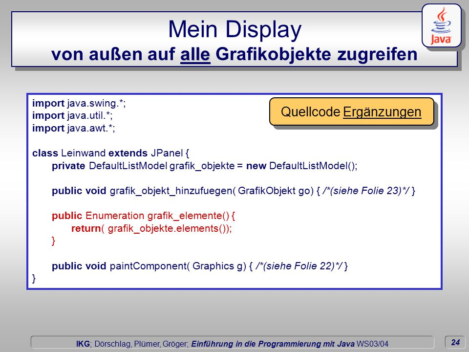 24 Dörschlag IKG; Dörschlag, Plümer, Gröger; Einführung in die Programmierung mit Java WS03/04 alle Mein Display von außen auf alle Grafikobjekte zugreifen import java.swing.*; import java.util.*; import java.awt.*; class Leinwand extends JPanel { private DefaultListModel grafik_objekte = new DefaultListModel(); public void grafik_objekt_hinzufuegen( GrafikObjekt go) { /*(siehe Folie 23)*/ } public Enumeration grafik_elemente() { return( grafik_objekte.elements()); } public void paintComponent( Graphics g) { /*(siehe Folie 22)*/ } } Quellcode Ergänzungen