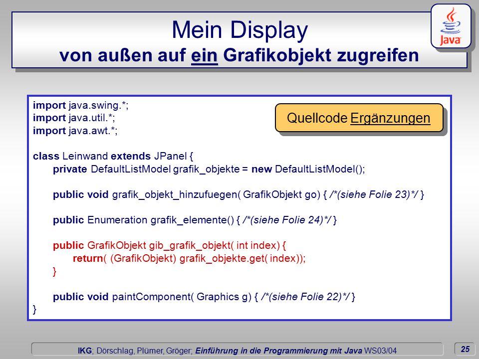 25 Dörschlag IKG; Dörschlag, Plümer, Gröger; Einführung in die Programmierung mit Java WS03/04 ein Mein Display von außen auf ein Grafikobjekt zugreifen import java.swing.*; import java.util.*; import java.awt.*; class Leinwand extends JPanel { private DefaultListModel grafik_objekte = new DefaultListModel(); public void grafik_objekt_hinzufuegen( GrafikObjekt go) { /*(siehe Folie 23)*/ } public Enumeration grafik_elemente() { /*(siehe Folie 24)*/ } public GrafikObjekt gib_grafik_objekt( int index) { return( (GrafikObjekt) grafik_objekte.get( index)); } public void paintComponent( Graphics g) { /*(siehe Folie 22)*/ } } Quellcode Ergänzungen