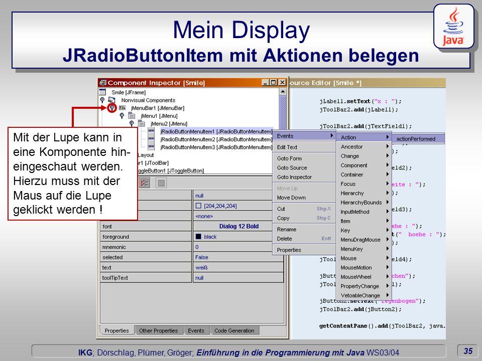 35 Dörschlag IKG; Dörschlag, Plümer, Gröger; Einführung in die Programmierung mit Java WS03/04 Mein Display JRadioButtonItem mit Aktionen belegen Mit der Lupe kann in eine Komponente hin- eingeschaut werden.