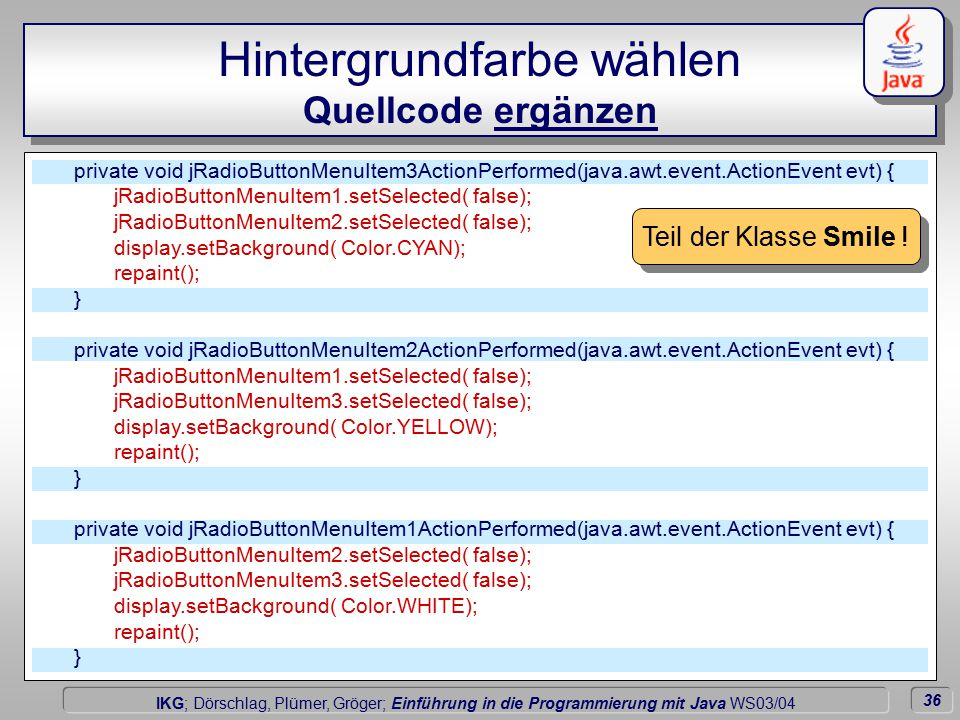 36 Dörschlag IKG; Dörschlag, Plümer, Gröger; Einführung in die Programmierung mit Java WS03/04 Hintergrundfarbe wählen Quellcode ergänzen private void jRadioButtonMenuItem3ActionPerformed(java.awt.event.ActionEvent evt) { jRadioButtonMenuItem1.setSelected( false); jRadioButtonMenuItem2.setSelected( false); display.setBackground( Color.CYAN); repaint(); } private void jRadioButtonMenuItem2ActionPerformed(java.awt.event.ActionEvent evt) { jRadioButtonMenuItem1.setSelected( false); jRadioButtonMenuItem3.setSelected( false); display.setBackground( Color.YELLOW); repaint(); } private void jRadioButtonMenuItem1ActionPerformed(java.awt.event.ActionEvent evt) { jRadioButtonMenuItem2.setSelected( false); jRadioButtonMenuItem3.setSelected( false); display.setBackground( Color.WHITE); repaint(); } Teil der Klasse Smile !