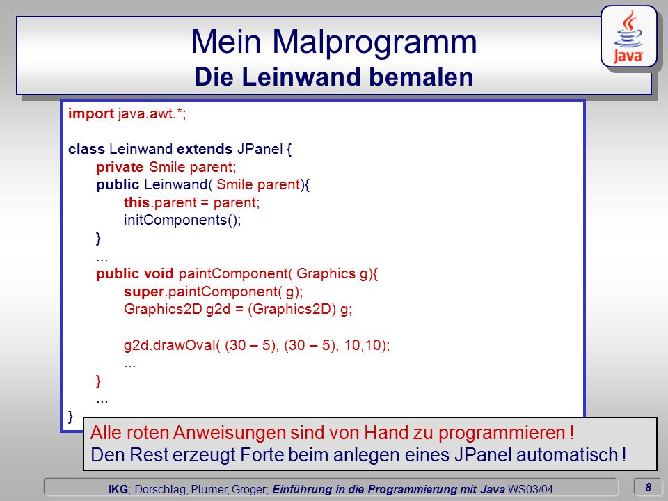 8 Dörschlag IKG; Dörschlag, Plümer, Gröger; Einführung in die Programmierung mit Java WS03/04 Mein Malprogramm Die Leinwand bemalen import java.awt.*; class Leinwand extends JPanel { private Smile parent; public Leinwand( Smile parent){ this.parent = parent; initComponents(); }...
