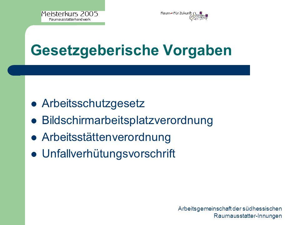 Arbeitsgemeinschaft der südhessischen Raumausstatter-Innungen Gesetzgeberische Vorgaben Arbeitsschutzgesetz Bildschirmarbeitsplatzverordnung Arbeitsstättenverordnung Unfallverhütungsvorschrift