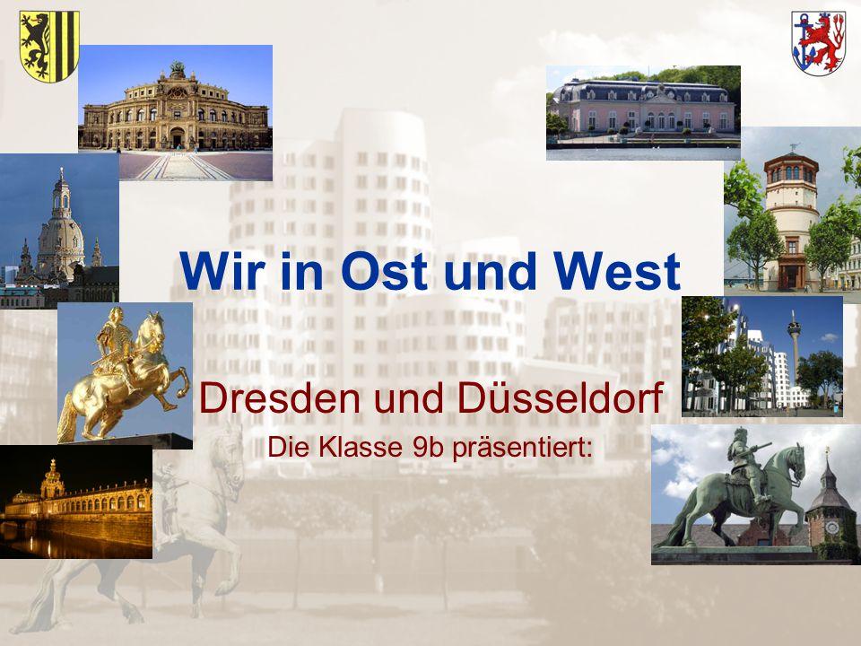 Wir in Ost und West Dresden und Düsseldorf Die Klasse 9b präsentiert: