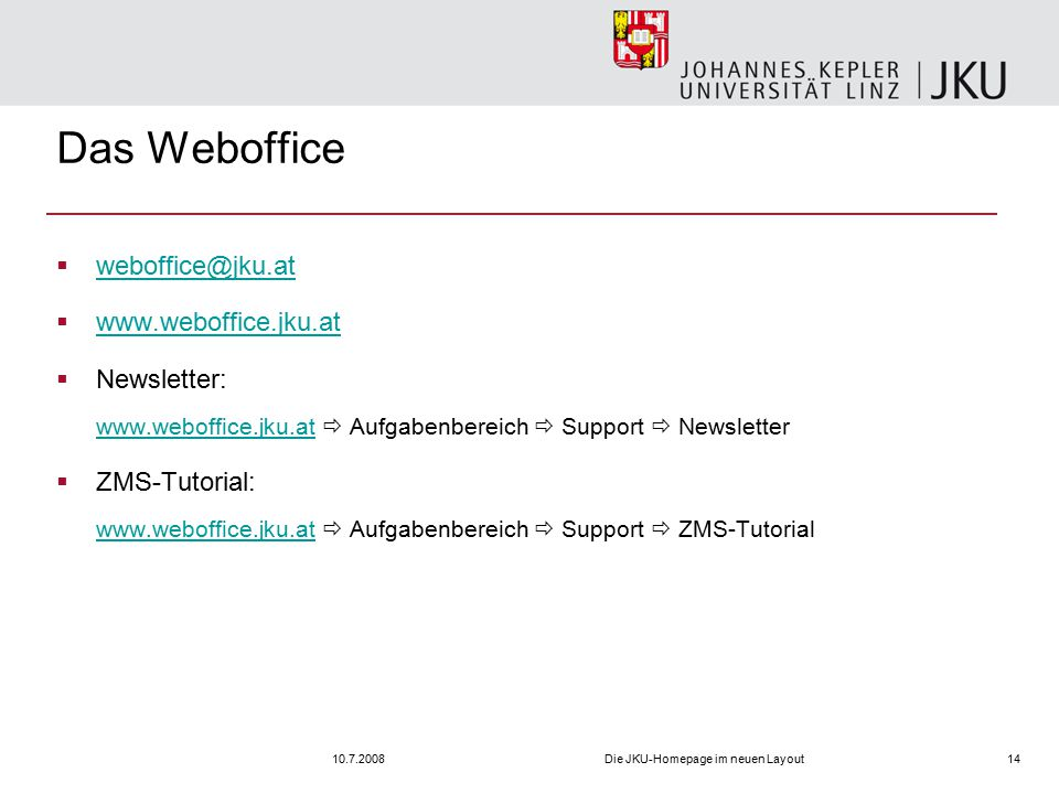 10.7.2008Die JKU-Homepage im neuen Layout14 Das Weboffice  weboffice@jku.at weboffice@jku.at  www.weboffice.jku.at www.weboffice.jku.at  Newsletter: www.weboffice.jku.at  Aufgabenbereich  Support  Newsletter www.weboffice.jku.at  ZMS-Tutorial: www.weboffice.jku.at  Aufgabenbereich  Support  ZMS-Tutorial www.weboffice.jku.at