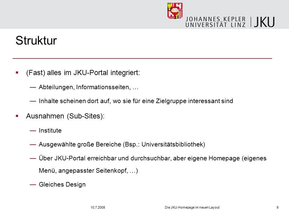 10.7.2008Die JKU-Homepage im neuen Layout9 Struktur  (Fast) alles im JKU-Portal integriert: —Abteilungen, Informationsseiten, … —Inhalte scheinen dort auf, wo sie für eine Zielgruppe interessant sind  Ausnahmen (Sub-Sites): —Institute —Ausgewählte große Bereiche (Bsp.: Universitätsbibliothek) —Über JKU-Portal erreichbar und durchsuchbar, aber eigene Homepage (eigenes Menü, angepasster Seitenkopf, …) —Gleiches Design