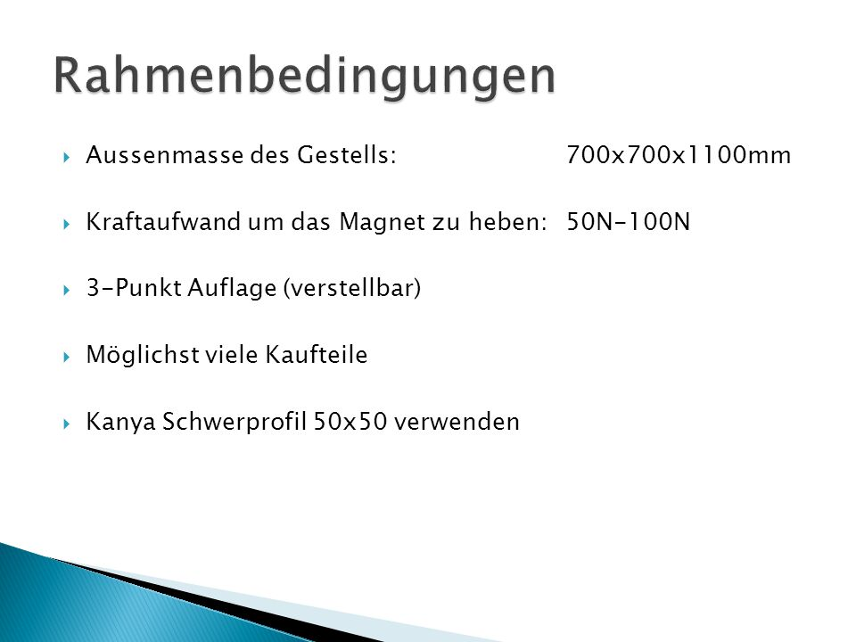  Aussenmasse des Gestells:700x700x1100mm  Kraftaufwand um das Magnet zu heben: 50N-100N  3-Punkt Auflage (verstellbar)  Möglichst viele Kaufteile  Kanya Schwerprofil 50x50 verwenden