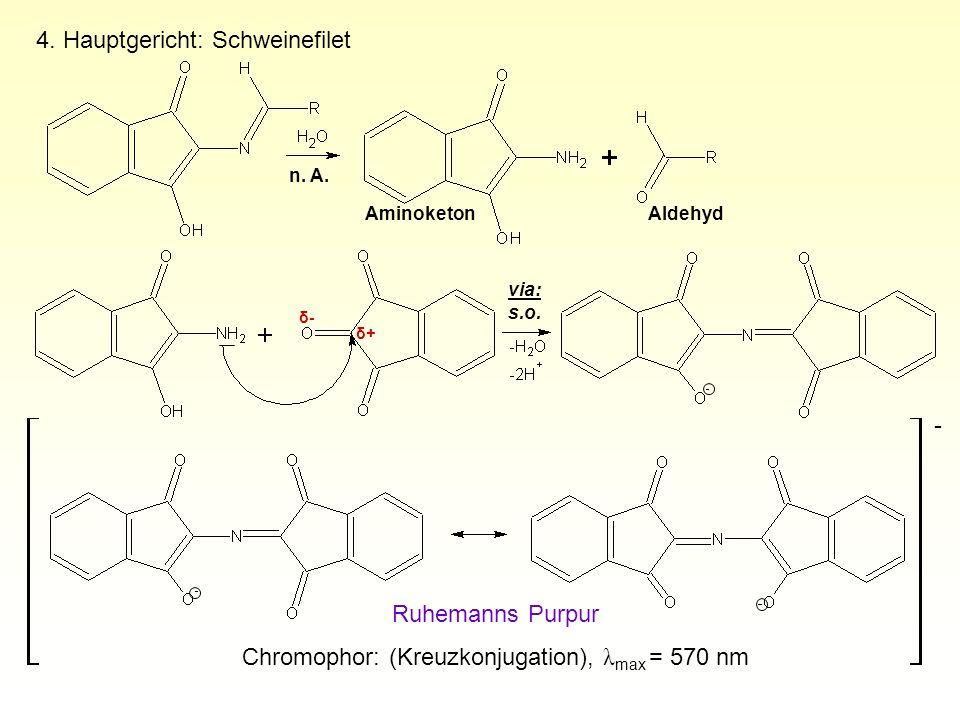 4. Hauptgericht: Schweinefilet - AminoketonAldehyd Ruhemanns Purpur Chromophor: (Kreuzkonjugation), λ max = 570 nm n. A. via: s.o. δ+δ+ δ-δ-