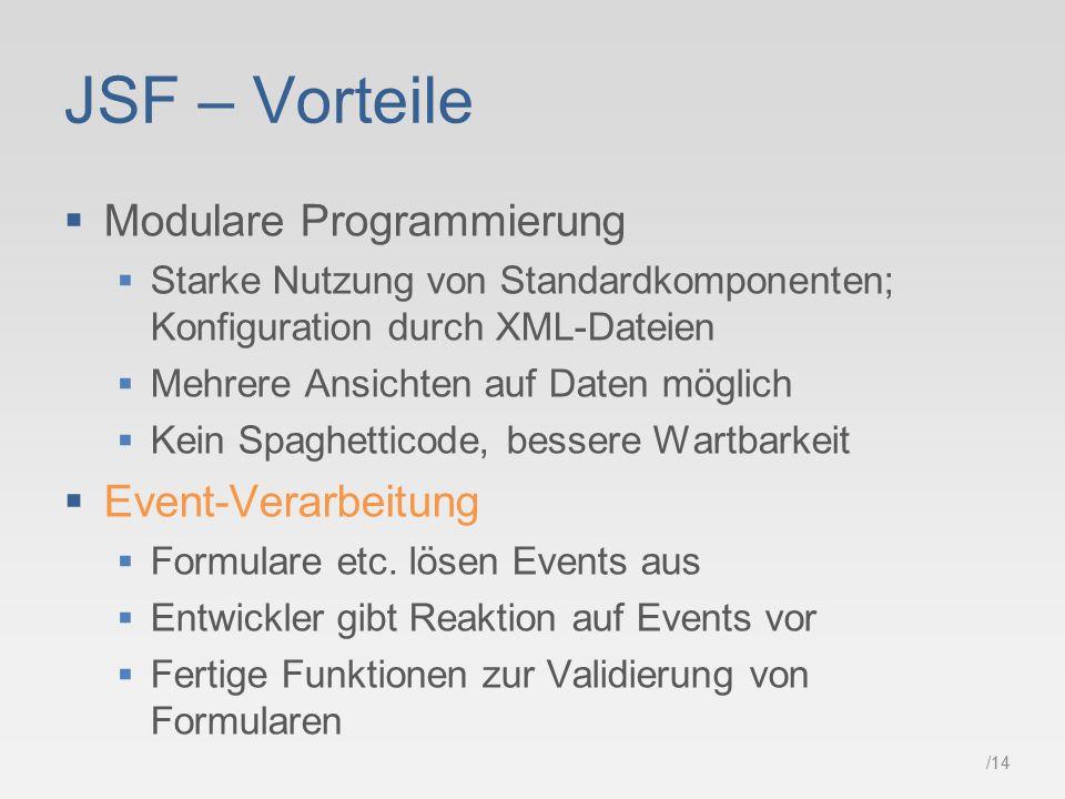 /14 JSF – Vorteile  Modulare Programmierung  Starke Nutzung von Standardkomponenten; Konfiguration durch XML-Dateien  Mehrere Ansichten auf Daten möglich  Kein Spaghetticode, bessere Wartbarkeit  Event-Verarbeitung  Formulare etc.