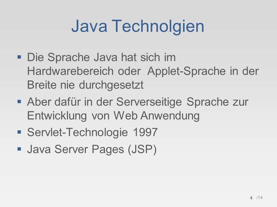 4 /14 Java Technolgien  Die Sprache Java hat sich im Hardwarebereich oder Applet-Sprache in der Breite nie durchgesetzt  Aber dafür in der Serverseitige Sprache zur Entwicklung von Web Anwendung  Servlet-Technologie 1997  Java Server Pages (JSP) 4