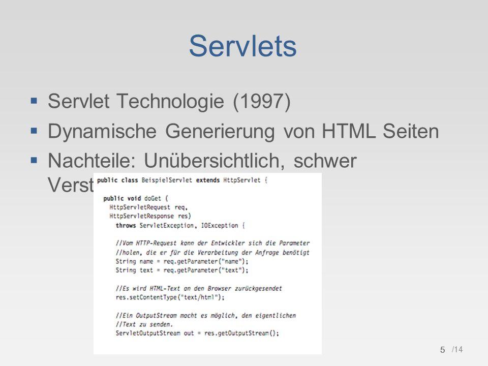 5 /14 Servlets  Servlet Technologie (1997)  Dynamische Generierung von HTML Seiten  Nachteile: Unübersichtlich, schwer Verständlich 5