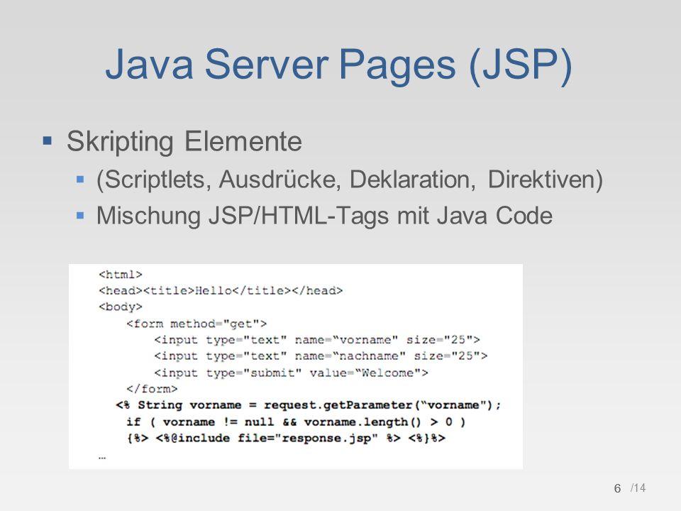 6 /14 Java Server Pages (JSP)  Skripting Elemente  (Scriptlets, Ausdrücke, Deklaration, Direktiven)  Mischung JSP/HTML-Tags mit Java Code 6