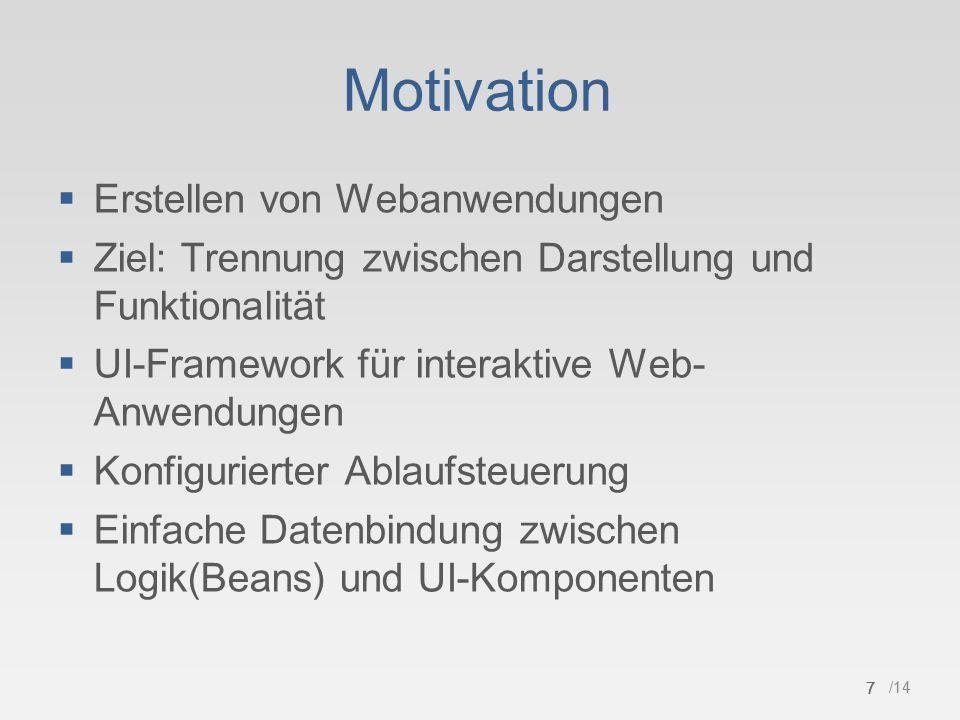 7 /14 Motivation  Erstellen von Webanwendungen  Ziel: Trennung zwischen Darstellung und Funktionalität  UI-Framework für interaktive Web- Anwendungen  Konfigurierter Ablaufsteuerung  Einfache Datenbindung zwischen Logik(Beans) und UI-Komponenten 7