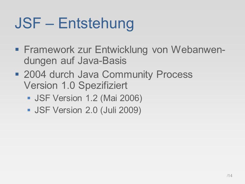 /14 JSF – Entstehung  Framework zur Entwicklung von Webanwen- dungen auf Java-Basis  2004 durch Java Community Process Version 1.0 Spezifiziert  JSF Version 1.2 (Mai 2006)  JSF Version 2.0 (Juli 2009)