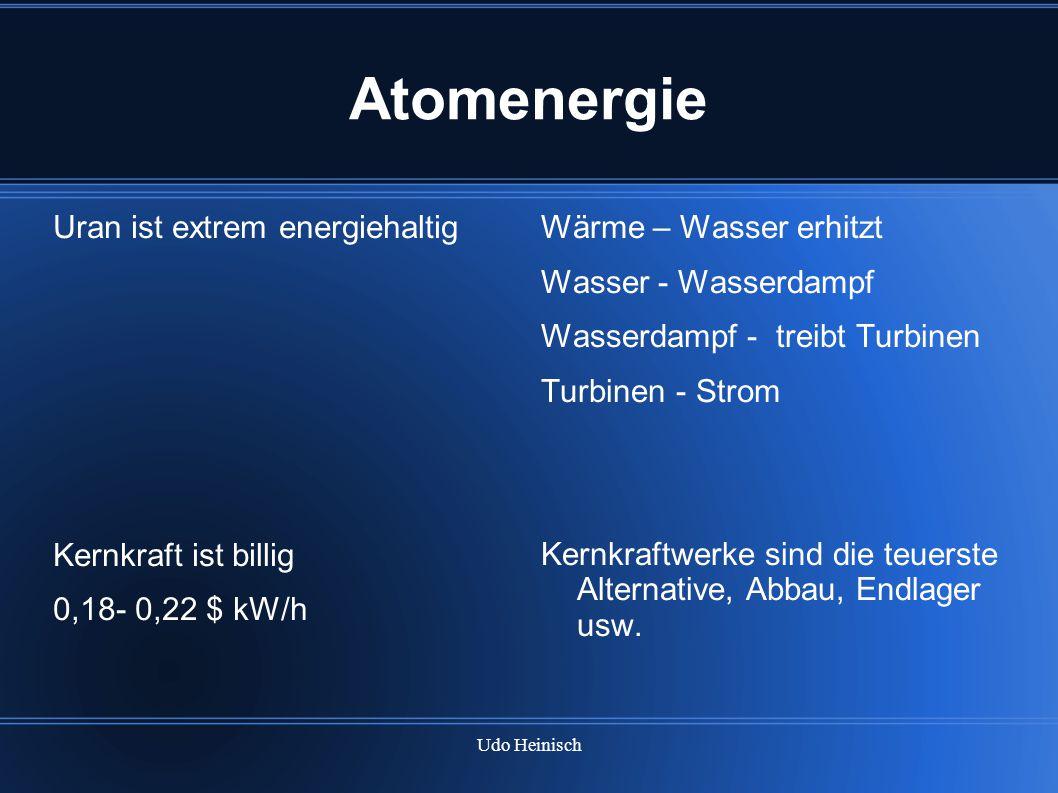 Udo Heinisch Atomenergie Uran ist extrem energiehaltig Kernkraft ist billig 0,18- 0,22 $ kW/h Wärme – Wasser erhitzt Wasser - Wasserdampf Wasserdampf