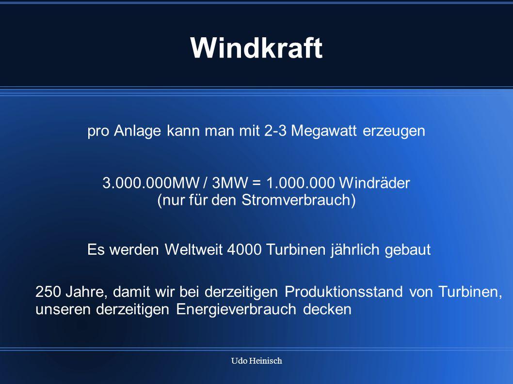 Udo Heinisch Windkraft pro Anlage kann man mit 2-3 Megawatt erzeugen 3.000.000MW / 3MW = 1.000.000 Windräder (nur für den Stromverbrauch) Es werden We