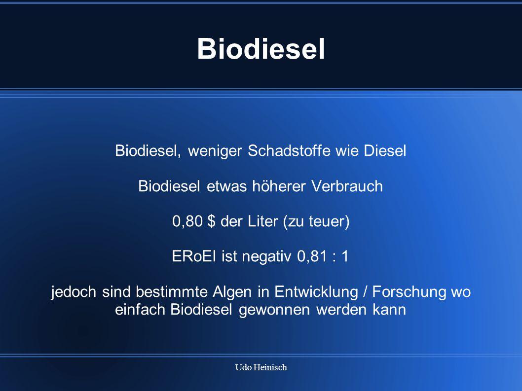 Udo Heinisch Biodiesel Biodiesel, weniger Schadstoffe wie Diesel Biodiesel etwas höherer Verbrauch 0,80 $ der Liter (zu teuer) ERoEI ist negativ 0,81