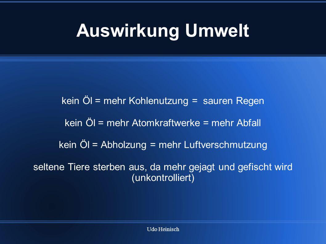 Udo Heinisch Auswirkung Umwelt kein Öl = mehr Kohlenutzung = sauren Regen kein Öl = mehr Atomkraftwerke = mehr Abfall kein Öl = Abholzung = mehr Luftv