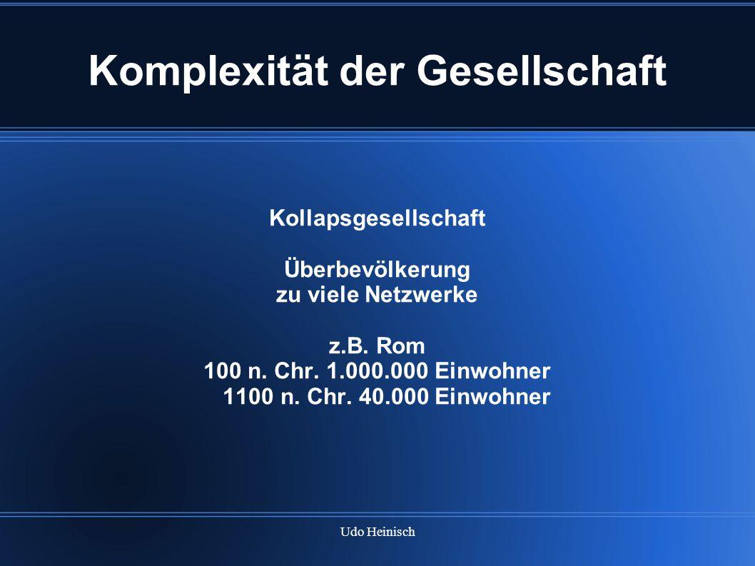 Udo Heinisch Komplexität der Gesellschaft Kollapsgesellschaft Überbevölkerung zu viele Netzwerke z.B. Rom 100 n. Chr. 1.000.000 Einwohner 1100 n. Chr.