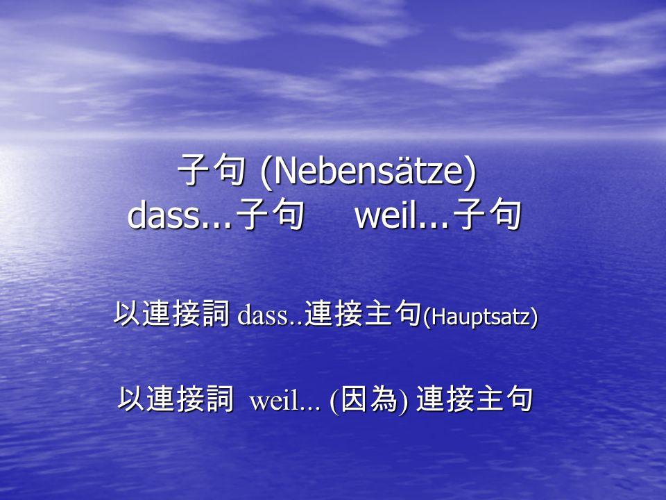 子句 (Nebens ä tze) dass... 子句 weil... 子句 以連接詞 dass.. 連接主句 (Hauptsatz) 以連接詞 weil... ( 因為 ) 連接主句