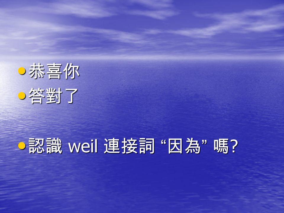 """恭喜你 恭喜你 答對了 答對了 認識 weil 連接詞 """" 因為 """" 嗎 ? 認識 weil 連接詞 """" 因為 """" 嗎 ?"""