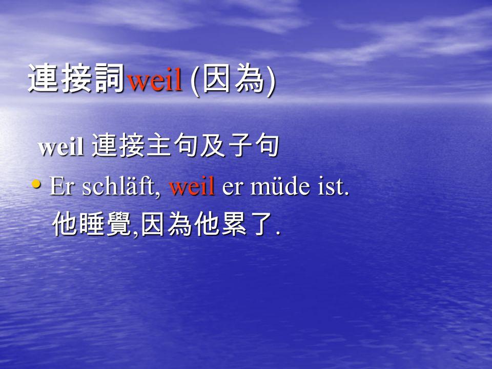 連接詞 weil ( 因為 ) weil 連接主句及子句 weil 連接主句及子句 Er schläft, weil er müde ist.