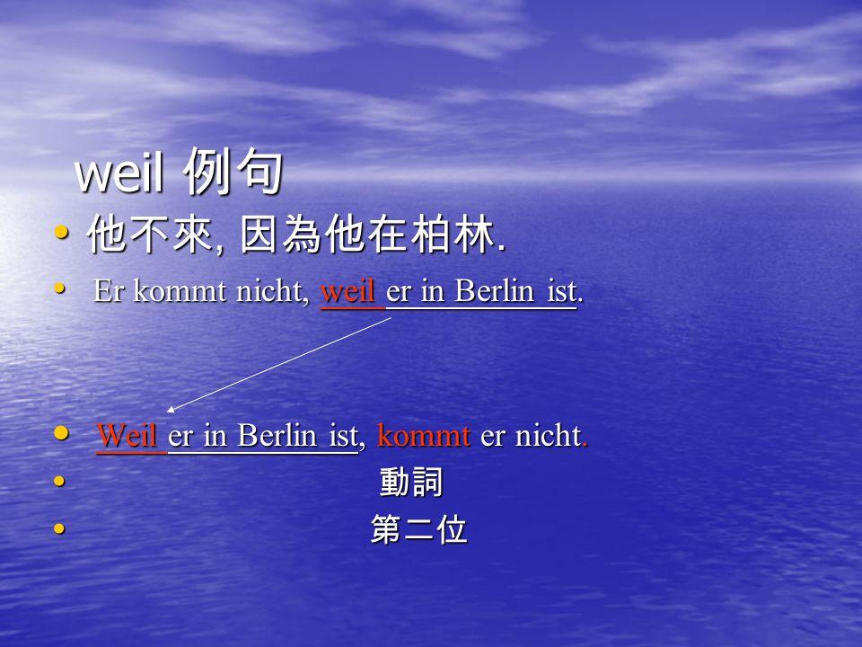 weil 例句 他不來, 因為他在柏林. 他不來, 因為他在柏林. Er kommt nicht, weil er in Berlin ist. Er kommt nicht, weil er in Berlin ist. Weil er in Berlin ist, kommt er nicht.