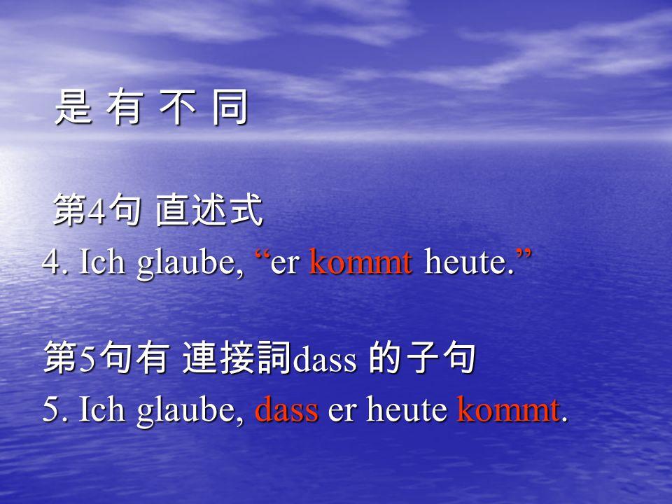 "是 有 不 同是 有 不 同是 有 不 同是 有 不 同 第 4 句 直述式 第 4 句 直述式 4. Ich glaube, ""er kommt heute."" 第 5 句有 連接詞 dass 的子句 5. Ich glaube, dass er heute kommt."