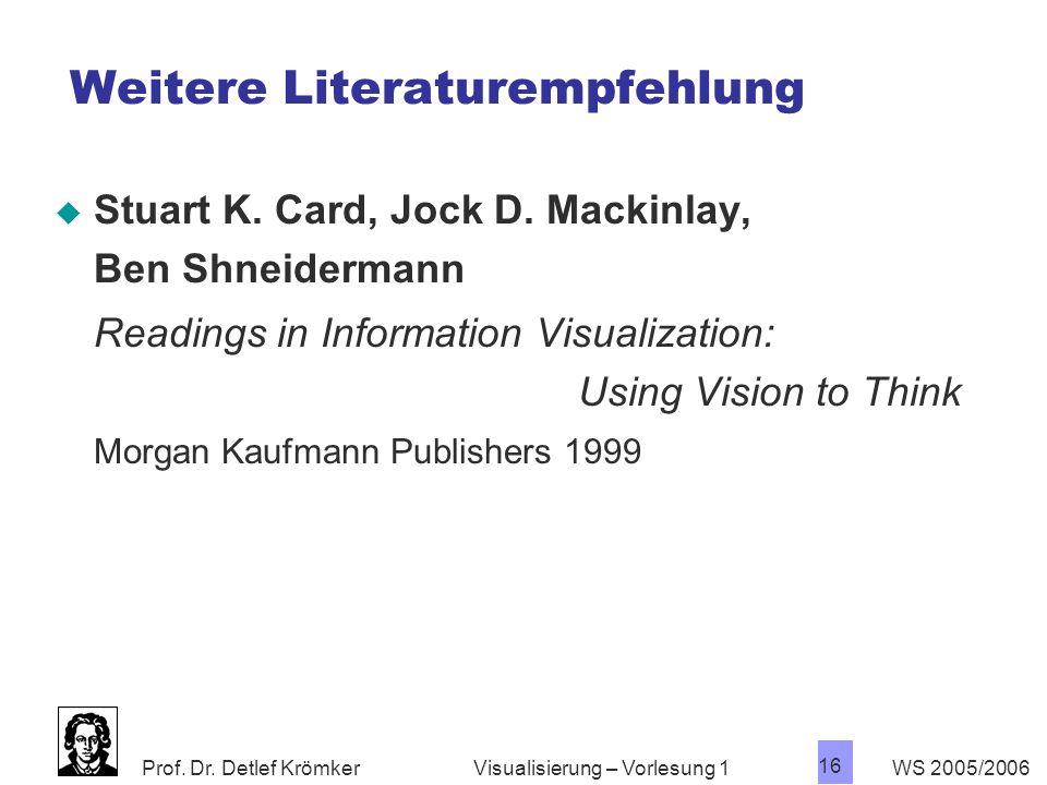 Prof. Dr. Detlef Krömker WS 2005/2006 16 Visualisierung – Vorlesung 1 Weitere Literaturempfehlung  Stuart K. Card, Jock D. Mackinlay, Ben Shneiderman