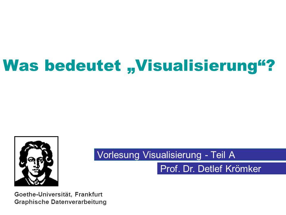 """Prof. Dr. Detlef Krömker Goethe-Universität, Frankfurt Graphische Datenverarbeitung Was bedeutet """"Visualisierung""""? Vorlesung Visualisierung - Teil A"""