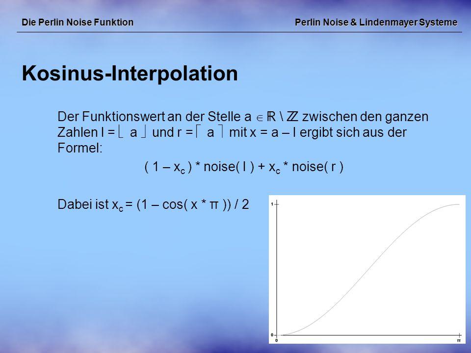 Perlin Noise & Lindenmayer Systeme Kosinus-Interpolation Die Perlin Noise Funktion Der Funktionswert an der Stelle a   \  zwischen den ganzen Zahlen l =  a  und r =  a  mit x = a – l ergibt sich aus der Formel: ( 1 – x c ) * noise( l ) + x c * noise( r ) Dabei ist x c = (1 – cos( x * π )) / 2