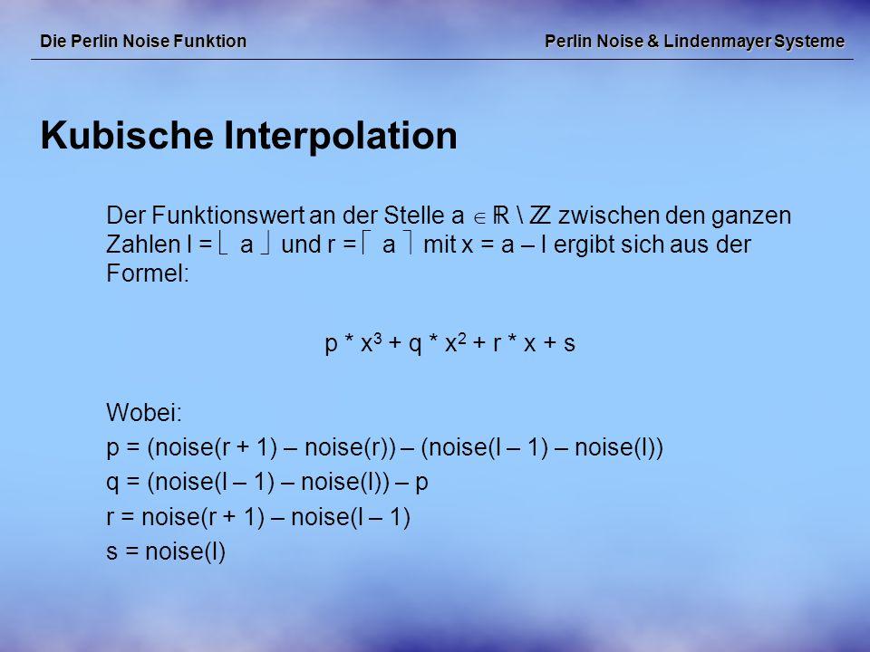 Perlin Noise & Lindenmayer Systeme Kubische Interpolation Die Perlin Noise Funktion Der Funktionswert an der Stelle a   \  zwischen den ganzen Zahlen l =  a  und r =  a  mit x = a – l ergibt sich aus der Formel: p * x 3 + q * x 2 + r * x + s Wobei: p = (noise(r + 1) – noise(r)) – (noise(l – 1) – noise(l)) q = (noise(l – 1) – noise(l)) – p r = noise(r + 1) – noise(l – 1) s = noise(l)