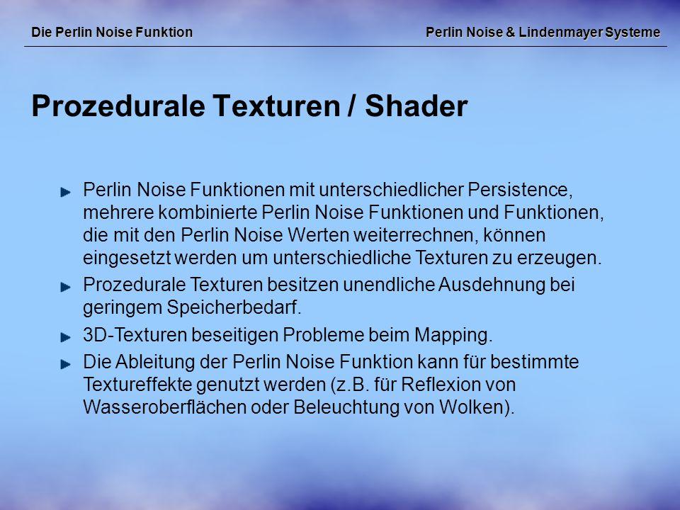 Perlin Noise & Lindenmayer Systeme Prozedurale Texturen / Shader Die Perlin Noise Funktion Perlin Noise Funktionen mit unterschiedlicher Persistence, mehrere kombinierte Perlin Noise Funktionen und Funktionen, die mit den Perlin Noise Werten weiterrechnen, können eingesetzt werden um unterschiedliche Texturen zu erzeugen.