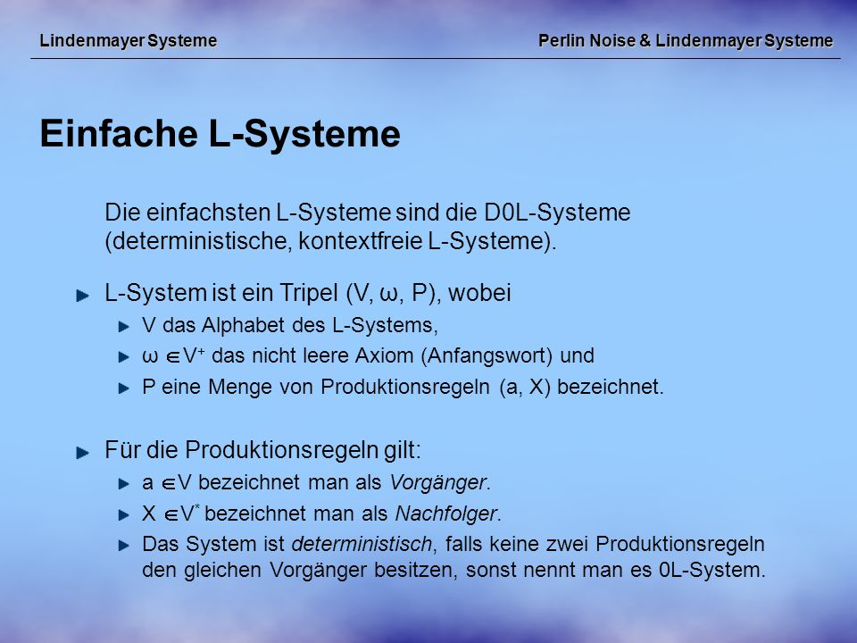Perlin Noise & Lindenmayer Systeme Einfache L-Systeme Lindenmayer Systeme Die einfachsten L-Systeme sind die D0L-Systeme (deterministische, kontextfreie L-Systeme).