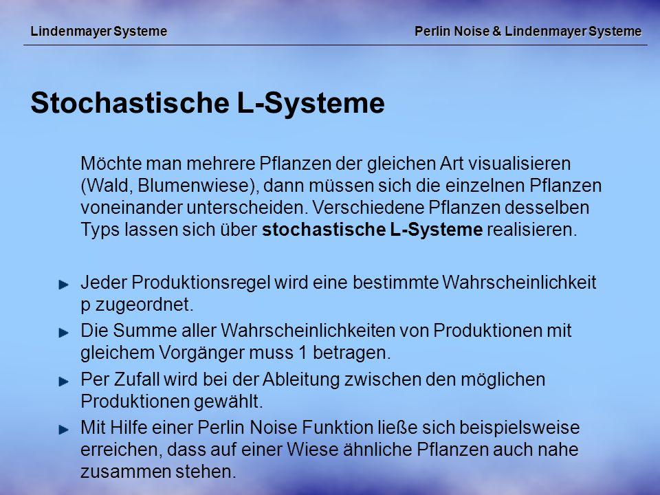Perlin Noise & Lindenmayer Systeme Stochastische L-Systeme Lindenmayer Systeme Möchte man mehrere Pflanzen der gleichen Art visualisieren (Wald, Blumenwiese), dann müssen sich die einzelnen Pflanzen voneinander unterscheiden.