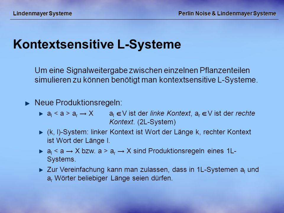 Perlin Noise & Lindenmayer Systeme Kontextsensitive L-Systeme Lindenmayer Systeme Um eine Signalweitergabe zwischen einzelnen Pflanzenteilen simulieren zu können benötigt man kontextsensitive L-Systeme.