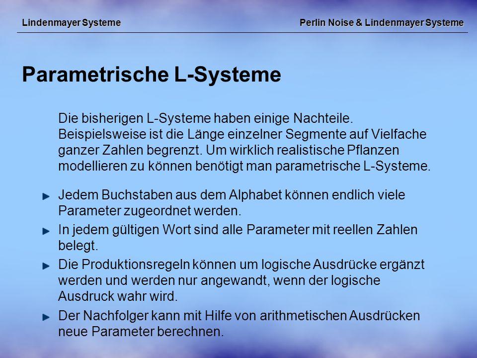 Perlin Noise & Lindenmayer Systeme Parametrische L-Systeme Lindenmayer Systeme Die bisherigen L-Systeme haben einige Nachteile.