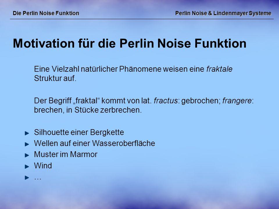 Perlin Noise & Lindenmayer Systeme Motivation für die Perlin Noise Funktion Die Perlin Noise Funktion Um diese Phänomene in der Computergrafik nachzubilden ist eine Funktion mit fraktalen Eigenschaften hilfreich.