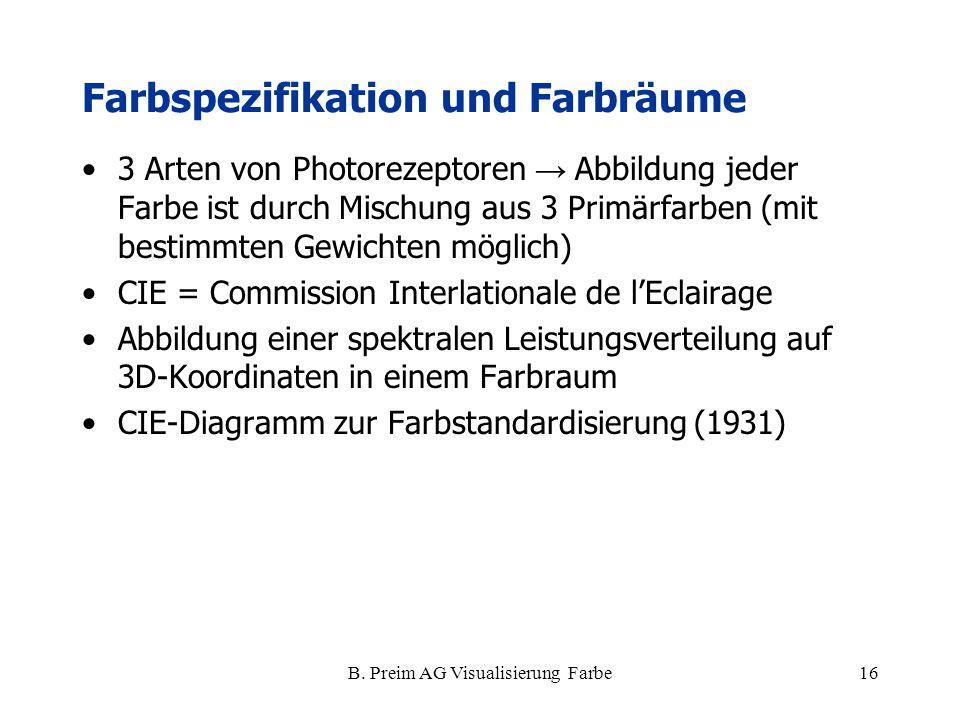 B. Preim AG Visualisierung Farbe16 Farbspezifikation und Farbräume 3 Arten von Photorezeptoren → Abbildung jeder Farbe ist durch Mischung aus 3 Primär