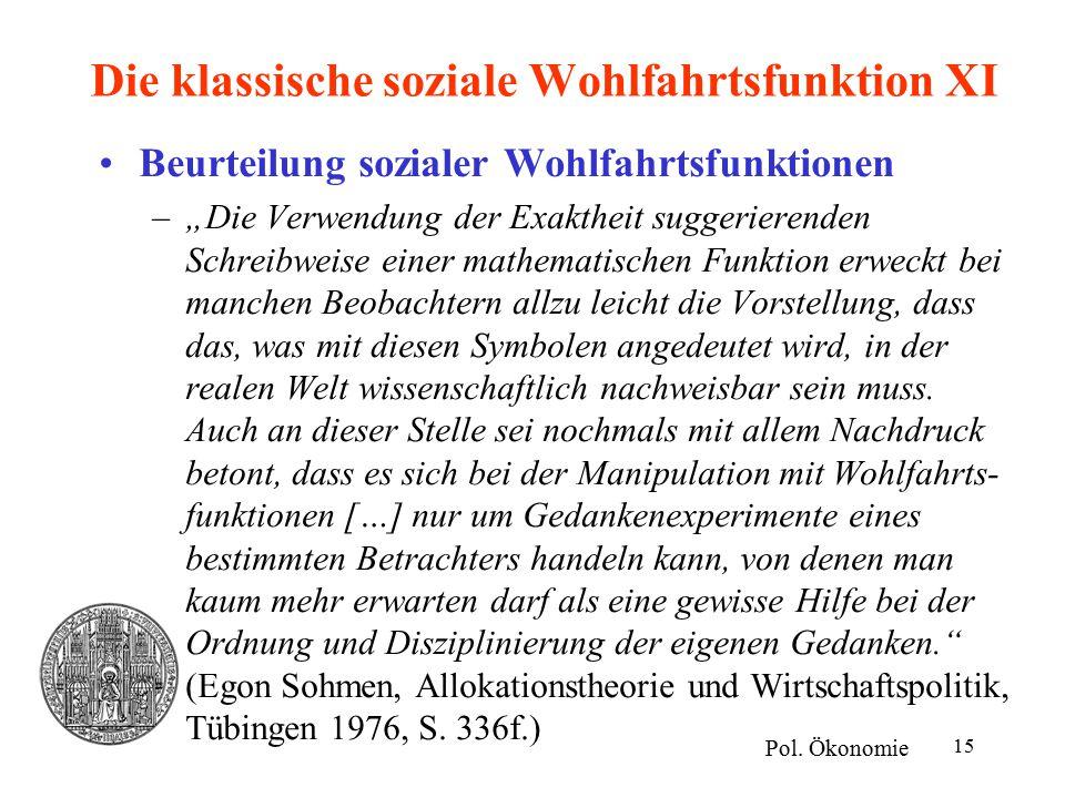 """15 Die klassische soziale Wohlfahrtsfunktion XI Beurteilung sozialer Wohlfahrtsfunktionen –""""Die Verwendung der Exaktheit suggerierenden Schreibweise einer mathematischen Funktion erweckt bei manchen Beobachtern allzu leicht die Vorstellung, dass das, was mit diesen Symbolen angedeutet wird, in der realen Welt wissenschaftlich nachweisbar sein muss."""